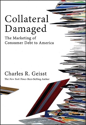 Collateral Damaged: The Marketing of Consumer Debt to America - Geisst, Charles R, Professor