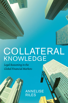 Collateral Knowledge: Legal Reasoning in the Global Financial Markets - Riles, Annelise