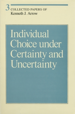 Collected Papers of Kenneth J. Arrow, Volume 3: Individual Choice Under Certainty and Uncertainty - Arrow, Kenneth J