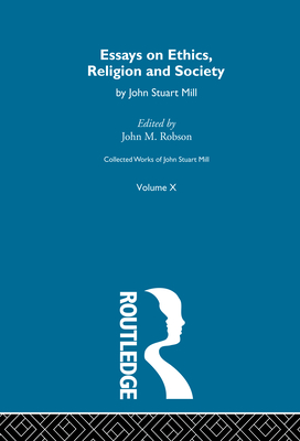 Collected Works of John Stuart Mill: X. Essays on Ethics, Religion and Society - Robson, John M (Editor)