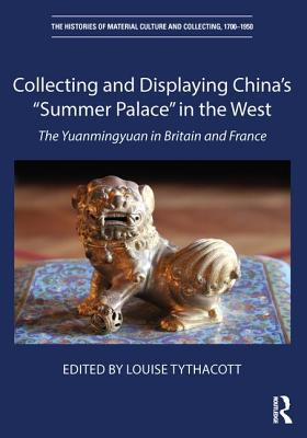 """Collecting and Displaying China's """"summer Palace"""" in the West: The Yuanmingyuan in Britain and France - Tythacott, Louise (Editor)"""