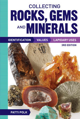 Collecting Rocks, Gems and Minerals: Identification, Values and Lapidary Uses - Polk, Patti