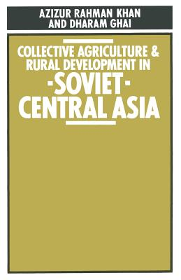 Collective Agriculture and Rural Development in Soviet Central Asia - Khan, Azizur Rahman