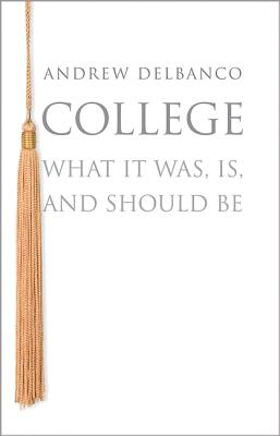 College: What it Was, is, and Should be - Delbanco, Andrew
