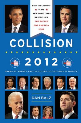 Collision 2012: Obama vs. Romney and the Future of Elections in America - Balz, Dan