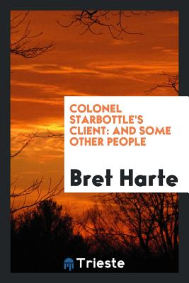 Colonel Starbottle's Client: And Some Other People - Harte, Bret