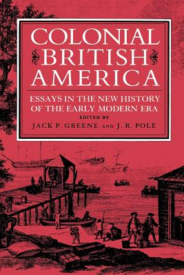 Colonial British America: Essays in the New History of the Early Modern Era - Greene, Jack P, Professor (Editor), and Pole, J R, Professor (Editor)