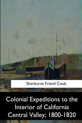 Colonial Expeditions to the Interior of California Central Valley, 1800-1820 - Cook, Sherburne Friend