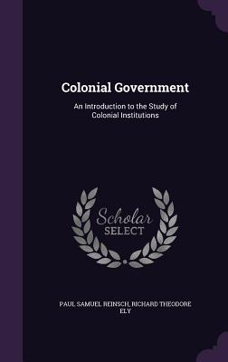 Colonial Government: An Introduction to the Study of Colonial Institutions - Reinsch, Paul Samuel, and Ely, Richard Theodore