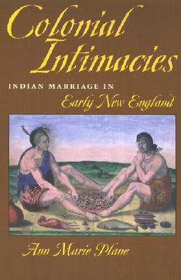 Colonial Intimacies: Indian Marriage in Early New England - Plane, Ann Marie