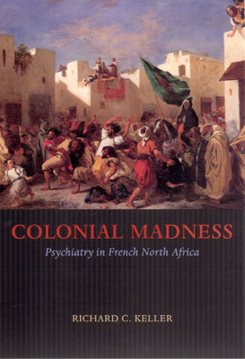 Colonial Madness: Psychiatry in French North Africa - Keller, Richard C