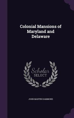 Colonial Mansions of Maryland and Delaware - Hammond, John Martin