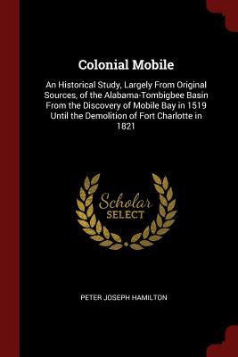 Colonial Mobile: An Historical Study, Largely from Original Sources, of the Alabama-Tombigbee Basin from the Discovery of Mobile Bay in 1519 Until the Demolition of Fort Charlotte in 1821 - Hamilton, Peter Joseph