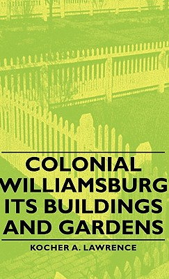 Colonial Williamsburg - Its Buildings and Gardens - Lawrence, Kocher A