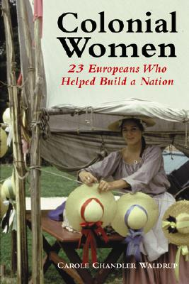 Colonial Women: 23 Europeans Who Helped Build a Nation - Waldrup, Carole Chandler