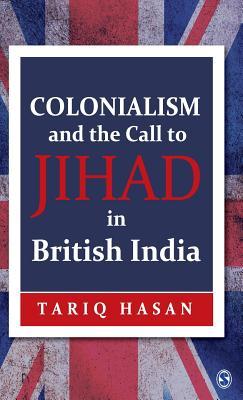 Colonialism and the Call to Jihad in British India - Hasan, Tariq