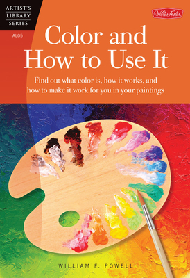 Color and How to Use it: Find out What Color is, How it Works, and How to Make it Work for You in Your Paintings - Powell, William F.