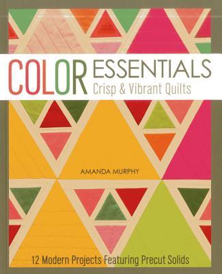 Color Essentials Crisp & Vibrant Quilts: 12 Modern Projects Featuring Precut Solids - Murphy, Amanda