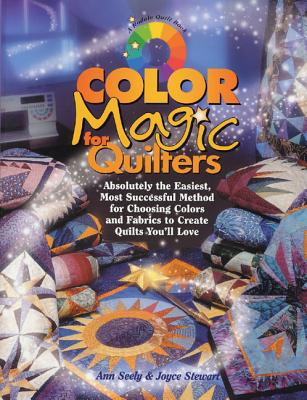 Color Magic for Quilters: Absolutely the Easiest, Most Successful Method for Choosing Colors and Fabrics to Create Quilts You'll Love - Seely, Ann, and Stewart, Joyce