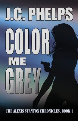 Color Me Grey: Book One of the Alexis Stanton Chronicles - Phelps, J C