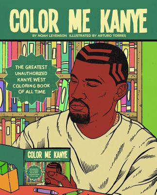 Color Me Kanye: The Greatest Unauthorized Kanye West Coloring Book of All Time - Levenson, Noah