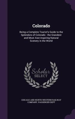 Colorado: Being a Complete Tourist's Guide to the Splendors of Colorado: The Grandest and Most Awe-Inspiring Natural Scenery in the World - Chicago and North Western Railway Compan (Creator)