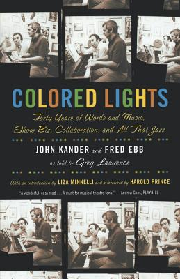 Colored Lights: Forty Years of Words and Music, Show Biz, Collaboration, and All That Jazz - Kander, John, and Ebb, Fred, and Lawrence, Greg