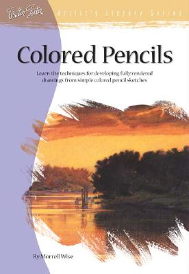 Colored Pencils: Learn the Techniques for Developing Fully Rendered Drawings from Simple Colored Pencil Sketches - Wise, Morrell