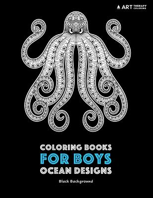 Coloring Books for Boys: Ocean Designs: Black Background: Detailed Deep Blue Sea Creatures for Older Boys & Teenagers; Zendoodle Sharks, Whales, Octopus, Pirates & Geometric Patterns with Underwater Theme; Midnight Edition - Art Therapy Coloring