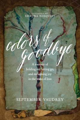 Colors of Goodbye: A Memoir of Holding On, Letting Go, and Reclaiming Joy in the Wake of Loss - Vaudrey, September, and Niequist, Shauna (Foreword by)