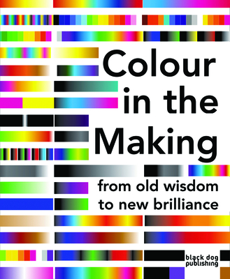Colour in the Making: From Old Wisdom to New Brilliance - Stubbs, Phoebe (Editor), and Clarke, Mark (Contributions by), and Ball, Philip (Contributions by)