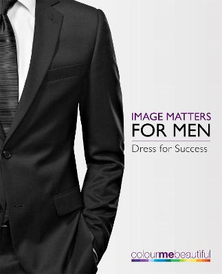 Colour Me Beautiful Image Matters for Men: How to dress for success! - Henderson, Veronique, and Henshaw, Pat