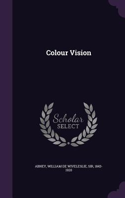 Colour Vision - Abney, William De Wiveleslie, Sir