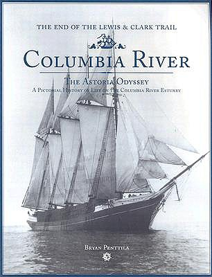 Columbia River: The Astoria Odyssey: End of the Lewis and Clark Trail: A Pictorial History of Life on the Columbia River Estuary - Penttila, Bryan