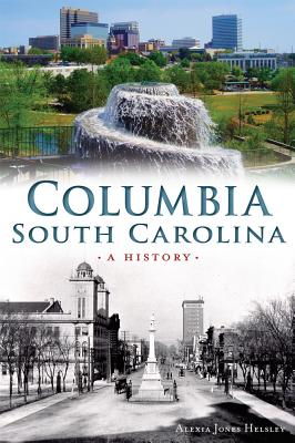 Columbia, South Carolina: A History - Helsley, Alexia