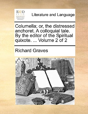 Columella; Or, the Distressed Anchoret. a Colloquial Tale. by the Editor of the Spiritual Quixote. ... Volume 2 of 2 - Graves, Richard