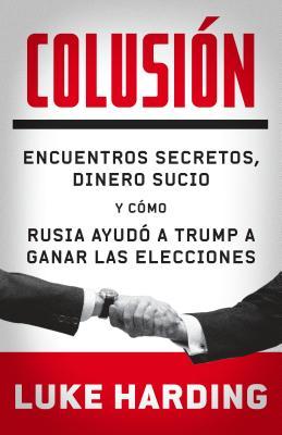 Colusion: Encuentros Secretos, Dinero Sucio y Como Rusia Ayudo a Trump a Ganar Las Elecciones - Harding, Luke