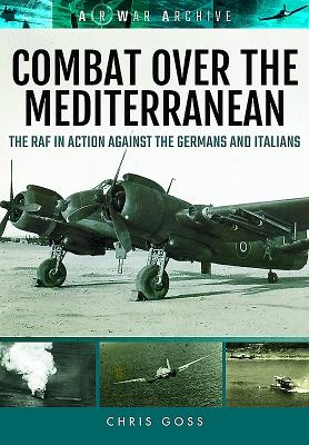 Combat Over the Mediterranean: The RAF in Action Against the Germans and Italians Through Rare Archive Photographs - Goss, Chris