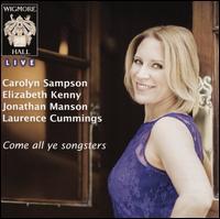 Come All Ye Songsters - Carolyn Sampson (speech/speaker/speaking part); Carolyn Sampson (soprano); Elizabeth Kenny (lute);...