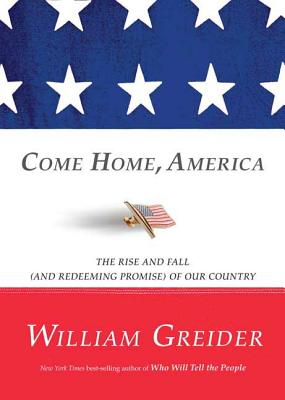Come Home, America: The Rise and Fall (and Redeeming Promise) of Our Country - Greider, William