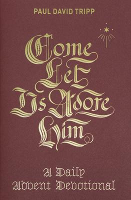Come, Let Us Adore Him: A Daily Advent Devotional - Tripp, Paul David