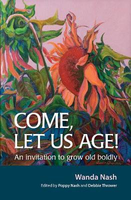 Come Let Us Age!: An invitation to grow old boldly - Nash, Wanda