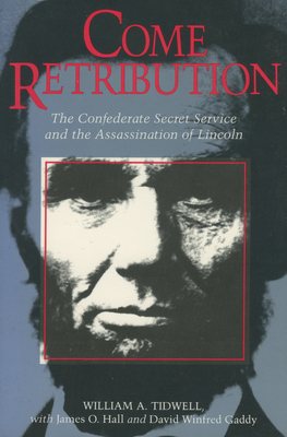 Come Retribution: The Confederate Secret Service and the Assassination of Lincoln - Tidwell, William A, and Hall, James O, and Gaddy, David Winfred