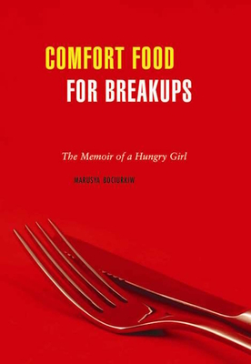 Comfort Food for Breakups: The Memoir of a Hungry Girl - Bociurkiw, Marusya