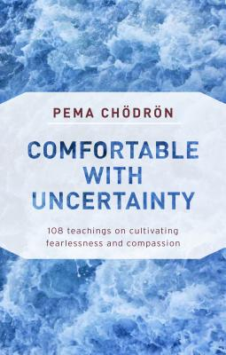 Comfortable with Uncertainty: 108 Teachings on Cultivating Fearlessness and Compassion - Chodron, Pema
