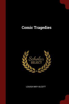 Comic Tragedies - Alcott, Louisa May