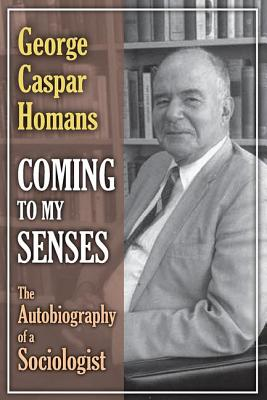 Coming to My Senses: The Autobiography of a Sociologist - Homans, George Caspar
