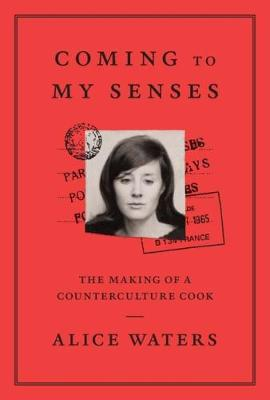 Coming To My Senses: The makings of a counterculture cook - Waters, Alice
