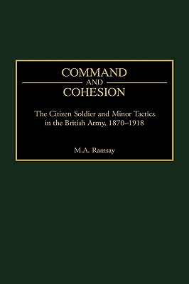 Command and Cohesion: The Citizen Soldier and Minor Tactics in the British Army, 1870-1918 - Ramsay, Michael
