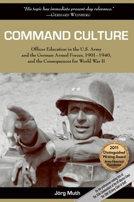 Command Culture: Officer Education in the U.S. Army and the German Armed Forces, 1901-1940, and the Consequences for World War II - Muth, Jorg